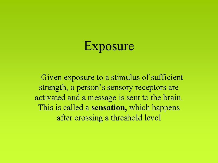 Exposure Given exposure to a stimulus of sufficient strength, a person's sensory receptors are