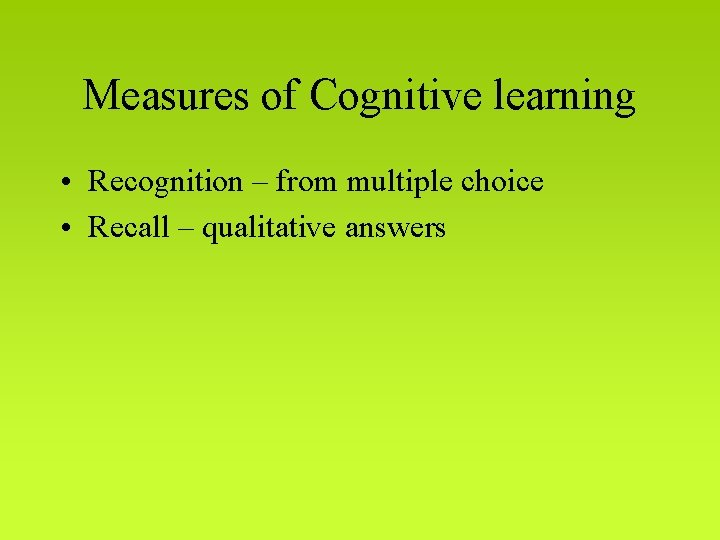 Measures of Cognitive learning • Recognition – from multiple choice • Recall – qualitative