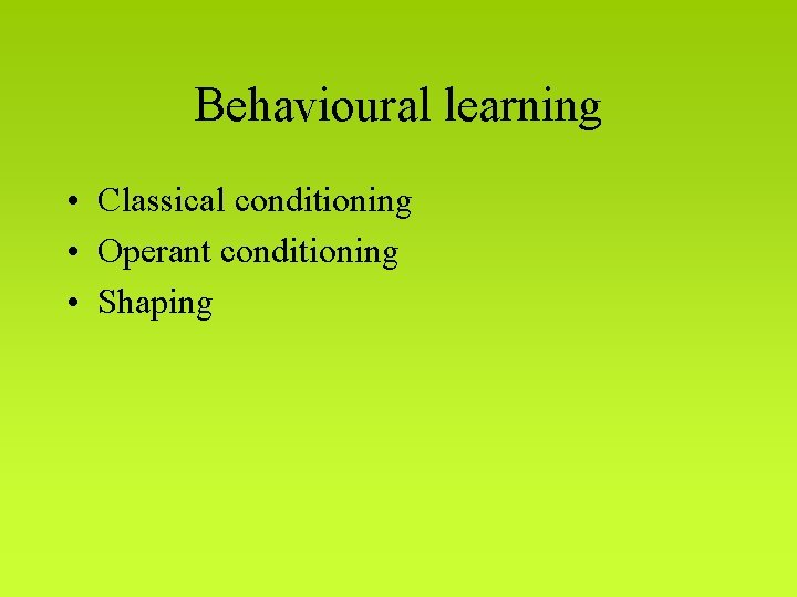 Behavioural learning • Classical conditioning • Operant conditioning • Shaping
