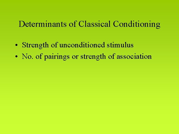 Determinants of Classical Conditioning • Strength of unconditioned stimulus • No. of pairings or