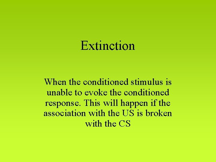 Extinction When the conditioned stimulus is unable to evoke the conditioned response. This will