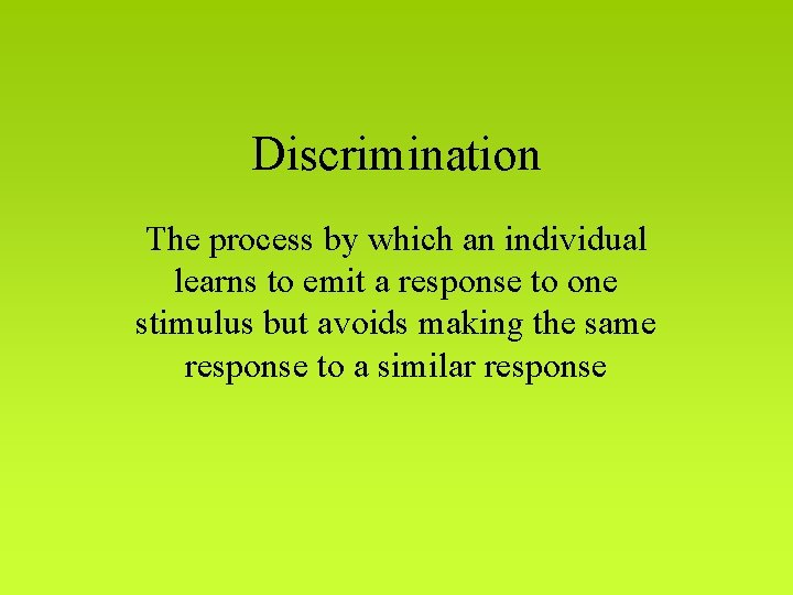 Discrimination The process by which an individual learns to emit a response to one