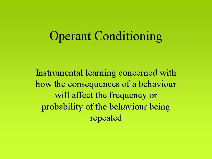 Operant Conditioning Instrumental learning concerned with how the consequences of a behaviour will affect