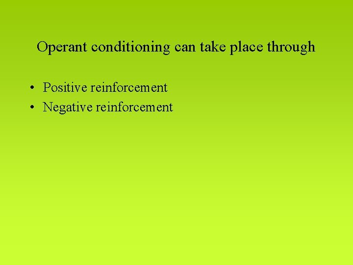 Operant conditioning can take place through • Positive reinforcement • Negative reinforcement