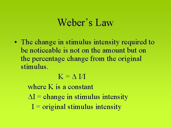 Weber's Law • The change in stimulus intensity required to be noticeable is not