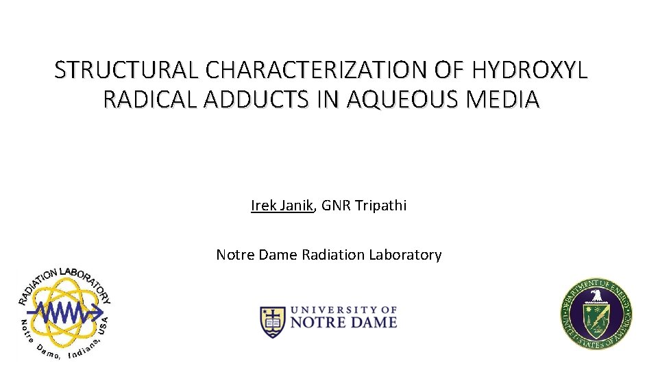 STRUCTURAL CHARACTERIZATION OF HYDROXYL RADICAL ADDUCTS IN AQUEOUS MEDIA Irek Janik, GNR Tripathi Notre