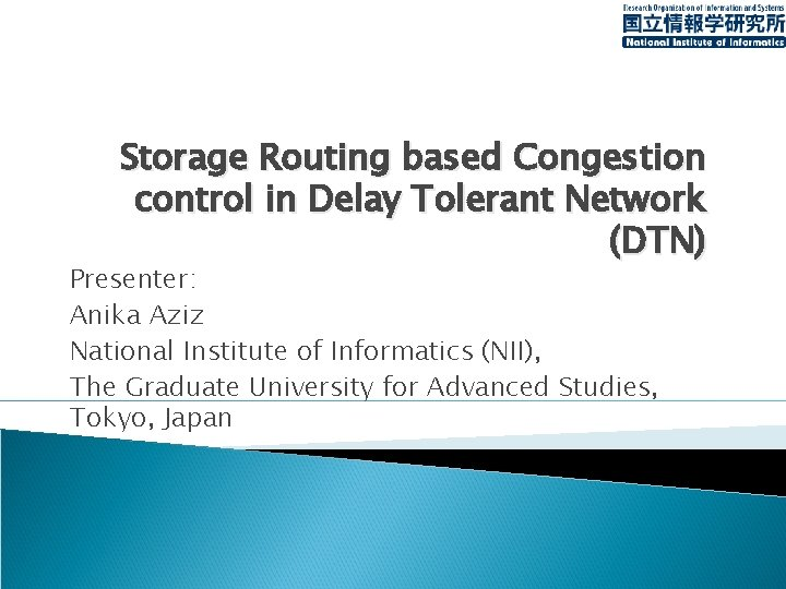 Storage Routing based Congestion control in Delay Tolerant Network (DTN) Presenter: Anika Aziz National