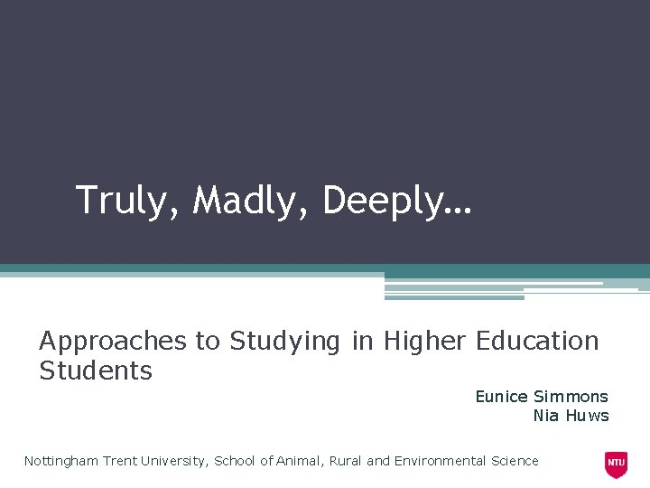 Truly, Madly, Deeply… Approaches to Studying in Higher Education Students Eunice Simmons Nia Huws
