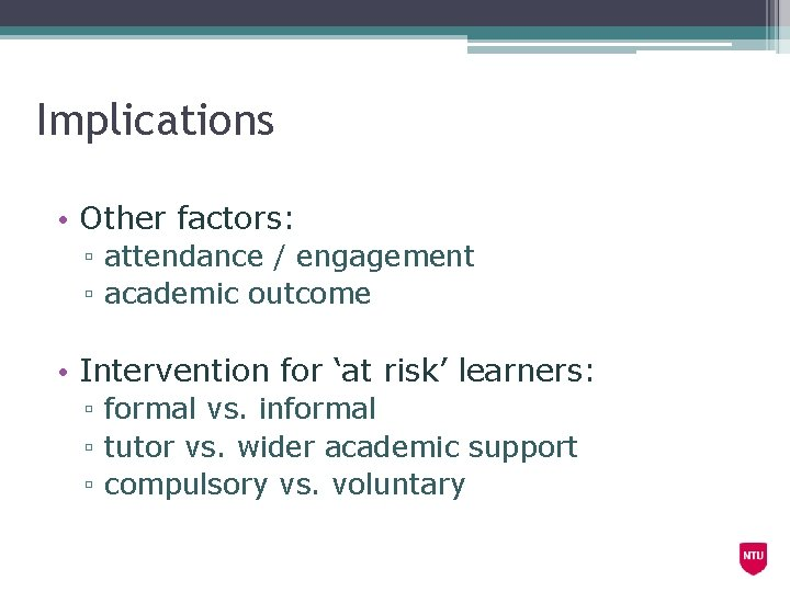 Implications • Other factors: ▫ attendance / engagement ▫ academic outcome • Intervention for
