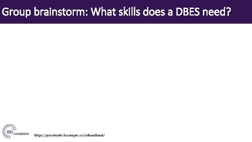 Group brainstorm: What skills does a DBES need? https: //pressbooks. bccampus. ca/seihandbook/