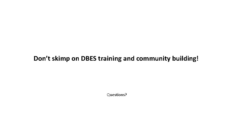 Don't skimp on DBES training and community building! Questions?