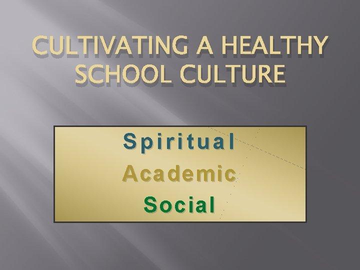 CULTIVATING A HEALTHY SCHOOL CULTURE Spiritual Academic Social