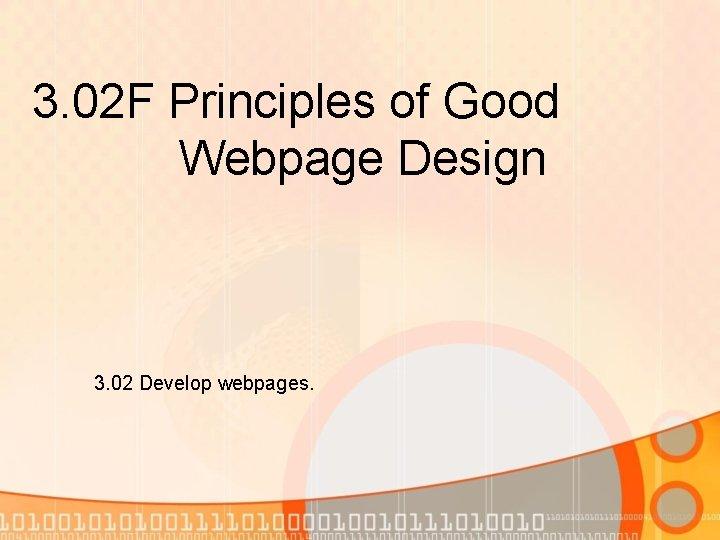 3. 02 F Principles of Good Webpage Design 3. 02 Develop webpages.
