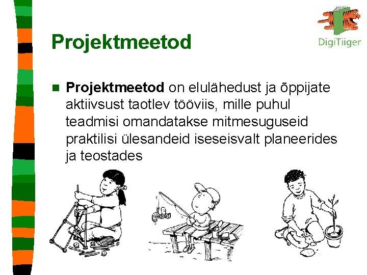 Projektmeetod n Projektmeetod on elulähedust ja õppijate aktiivsust taotlev tööviis, mille puhul teadmisi omandatakse