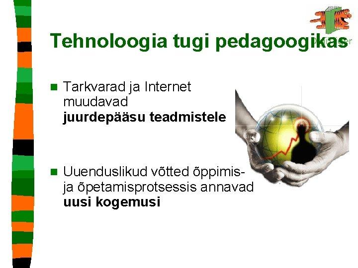 Tehnoloogia tugi pedagoogikas n Tarkvarad ja Internet muudavad juurdepääsu teadmistele n Uuenduslikud võtted õppimisja