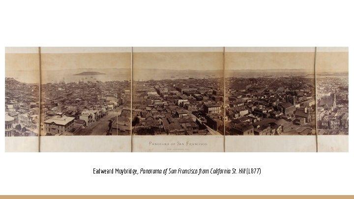 Eadweard Muybridge, Panorama of San Francisco from California St. Hill (1877)