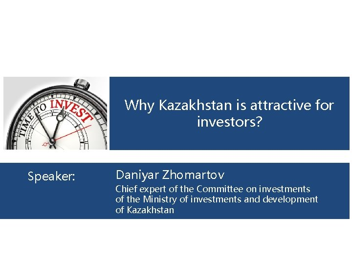 Why Kazakhstan is attractive for investors? Speaker: Daniyar Zhomartov Chief expert of the Committee