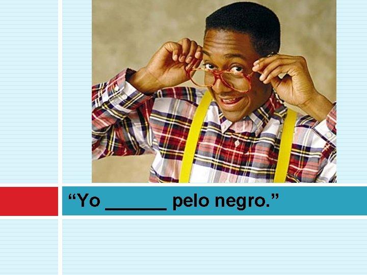 """Yo ______ pelo negro. """