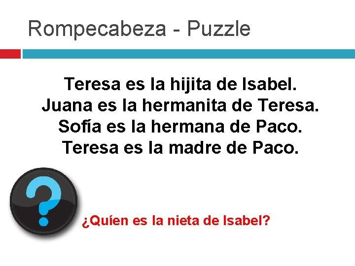 Rompecabeza - Puzzle Teresa es la hijita de Isabel. Juana es la hermanita de