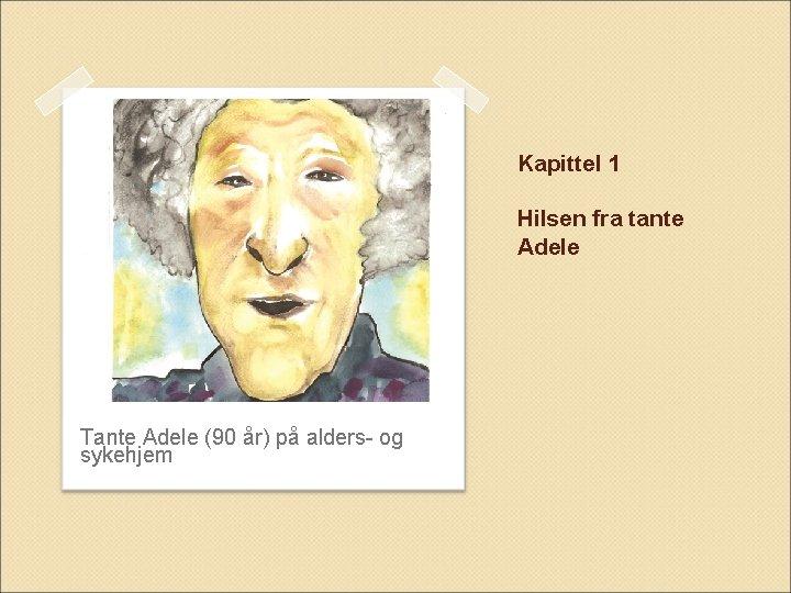 Kapittel 1 Hilsen fra tante Adele Tante Adele (90 år) på alders- og sykehjem