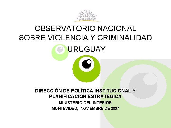 OBSERVATORIO NACIONAL SOBRE VIOLENCIA Y CRIMINALIDAD URUGUAY DIRECCIÓN DE POLÍTICA INSTITUCIONAL Y PLANIFICACIÓN ESTRATÉGICA