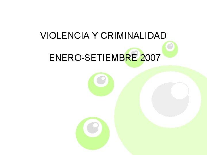 VIOLENCIA Y CRIMINALIDAD ENERO-SETIEMBRE 2007