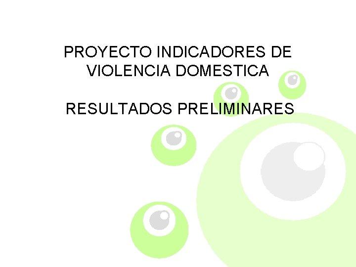 PROYECTO INDICADORES DE VIOLENCIA DOMESTICA RESULTADOS PRELIMINARES