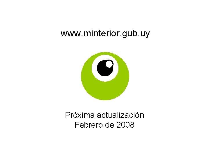 www. minterior. gub. uy Próxima actualización Febrero de 2008