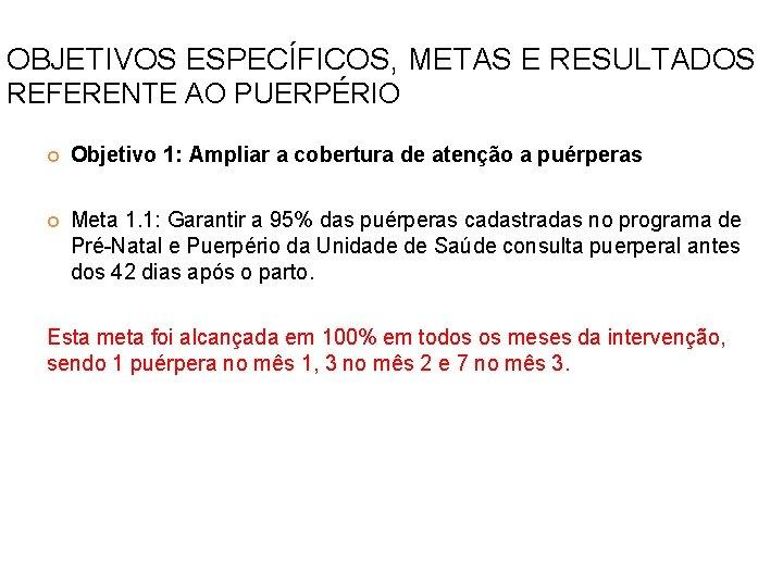 OBJETIVOS ESPECÍFICOS, METAS E RESULTADOS REFERENTE AO PUERPÉRIO Objetivo 1: Ampliar a cobertura de