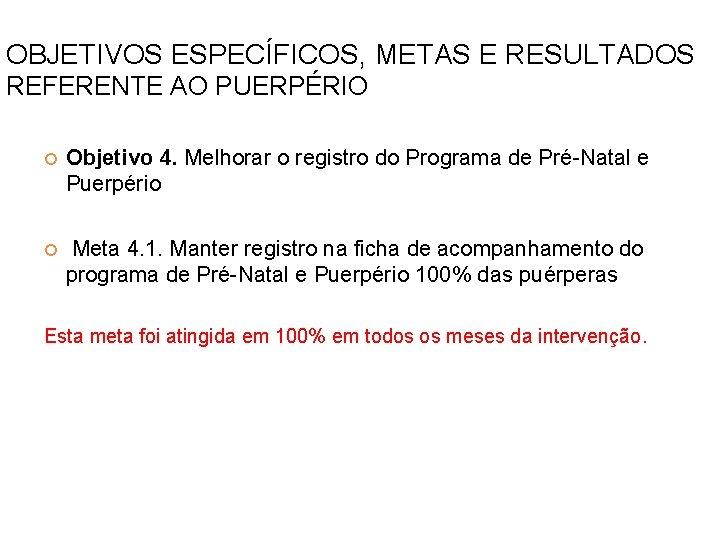OBJETIVOS ESPECÍFICOS, METAS E RESULTADOS REFERENTE AO PUERPÉRIO Objetivo 4. Melhorar o registro do