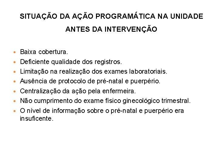 SITUAÇÃO DA AÇÃO PROGRAMÁTICA NA UNIDADE ANTES DA INTERVENÇÃO Baixa cobertura. Deficiente qualidade dos