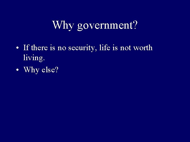 Why government? • If there is no security, life is not worth living. •