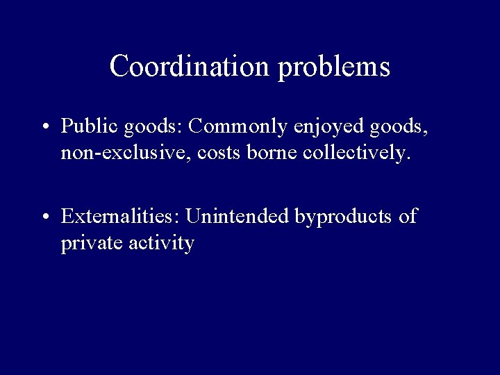 Coordination problems • Public goods: Commonly enjoyed goods, non-exclusive, costs borne collectively. • Externalities: