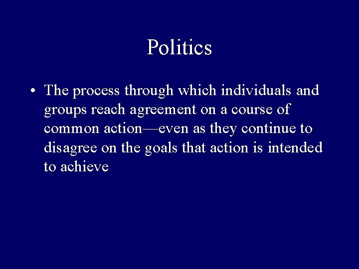 Politics • The process through which individuals and groups reach agreement on a course