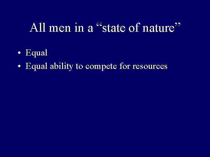 """All men in a """"state of nature"""" • Equal ability to compete for resources"""