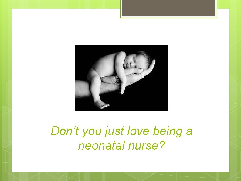 Don't you just love being a neonatal nurse?