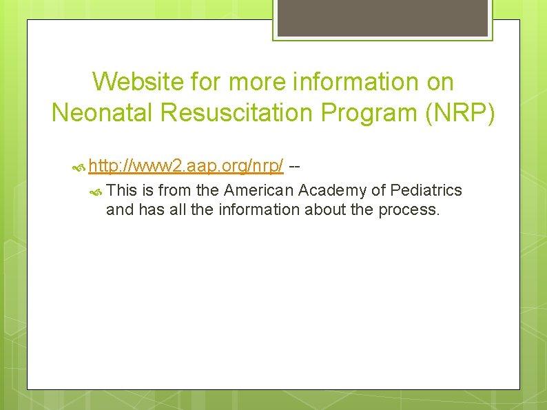 Website for more information on Neonatal Resuscitation Program (NRP) http: //www 2. aap. org/nrp/