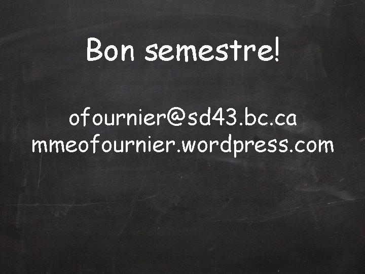 Bon semestre! ofournier@sd 43. bc. ca mmeofournier. wordpress. com