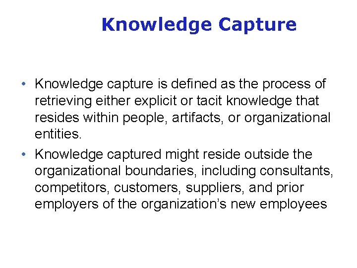 Knowledge Capture • Knowledge capture is defined as the process of retrieving either explicit