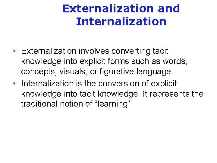 Externalization and Internalization • Externalization involves converting tacit knowledge into explicit forms such as