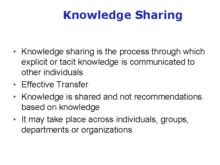 Knowledge Sharing • Knowledge sharing is the process through which explicit or tacit knowledge