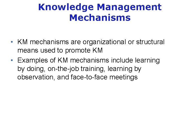 Knowledge Management Mechanisms • KM mechanisms are organizational or structural means used to promote