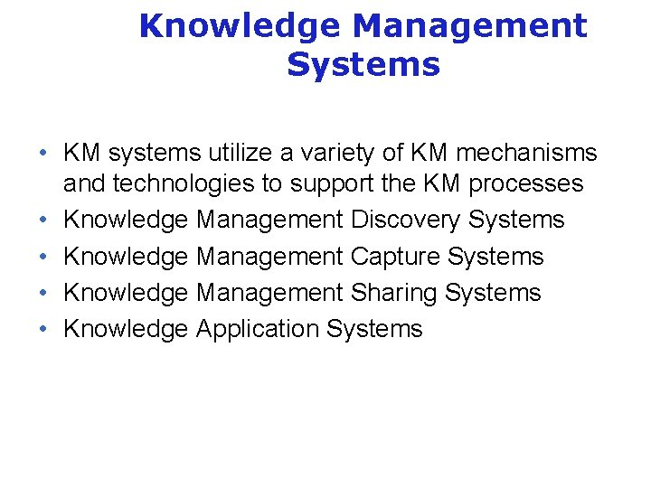 Knowledge Management Systems • KM systems utilize a variety of KM mechanisms and technologies