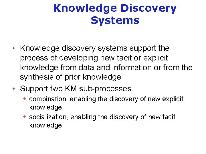 Knowledge Discovery Systems • Knowledge discovery systems support the process of developing new tacit