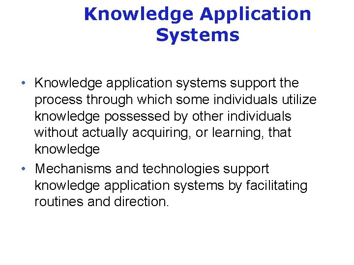 Knowledge Application Systems • Knowledge application systems support the process through which some individuals