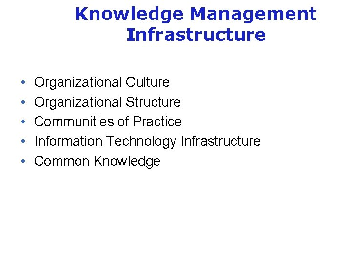 Knowledge Management Infrastructure • • • Organizational Culture Organizational Structure Communities of Practice Information