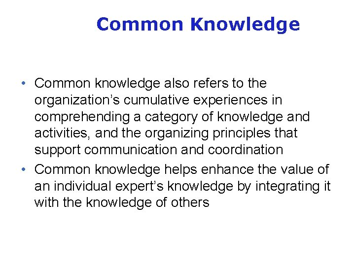 Common Knowledge • Common knowledge also refers to the organization's cumulative experiences in comprehending