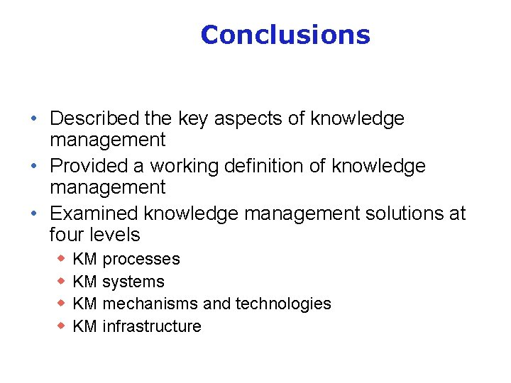 Conclusions • Described the key aspects of knowledge management • Provided a working definition