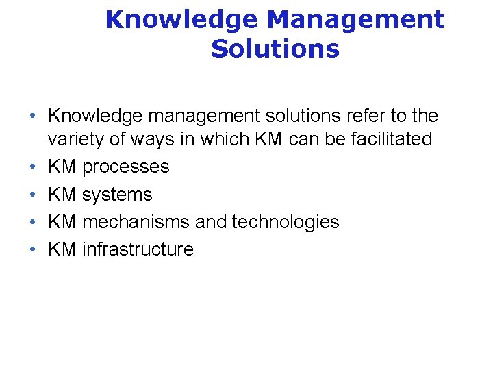 Knowledge Management Solutions • Knowledge management solutions refer to the variety of ways in