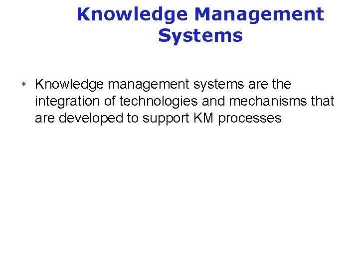 Knowledge Management Systems • Knowledge management systems are the integration of technologies and mechanisms